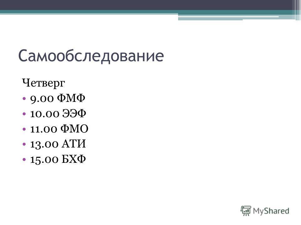 Самообследование Четверг 9.00 ФМФ 10.00 ЭЭФ 11.00 ФМО 13.00 АТИ 15.00 БХФ