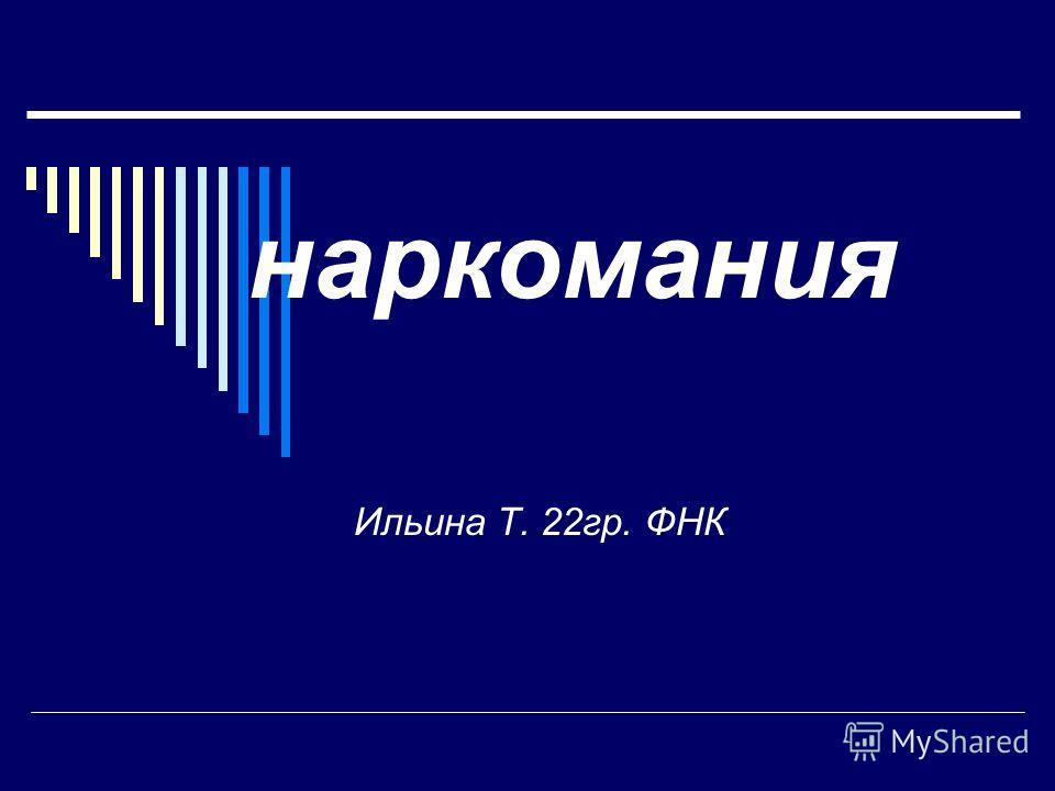 наркомания Ильина Т. 22гр. ФНК