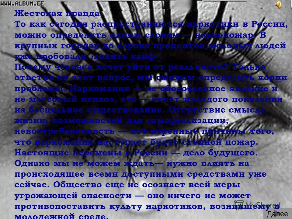 Далее Жестокая правда. То как сегодня распространяются наркотики в России, можно определить одним словом наркопожар. В крупных городах до сорока процентов молодых людей уже пробовали «ловить кайф». Почему человек хочет уйти от реальности? Только отве