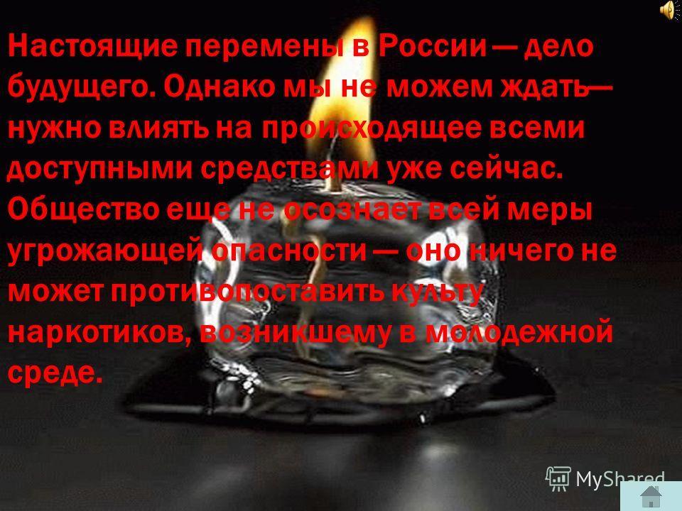 Настоящие перемены в России дело будущего. Однако мы не можем ждать нужно влиять на происходящее всеми доступными средствами уже сейчас. Общество еще не осознает всей меры угрожающей опасности оно ничего не может противопоставить культу наркотиков, в