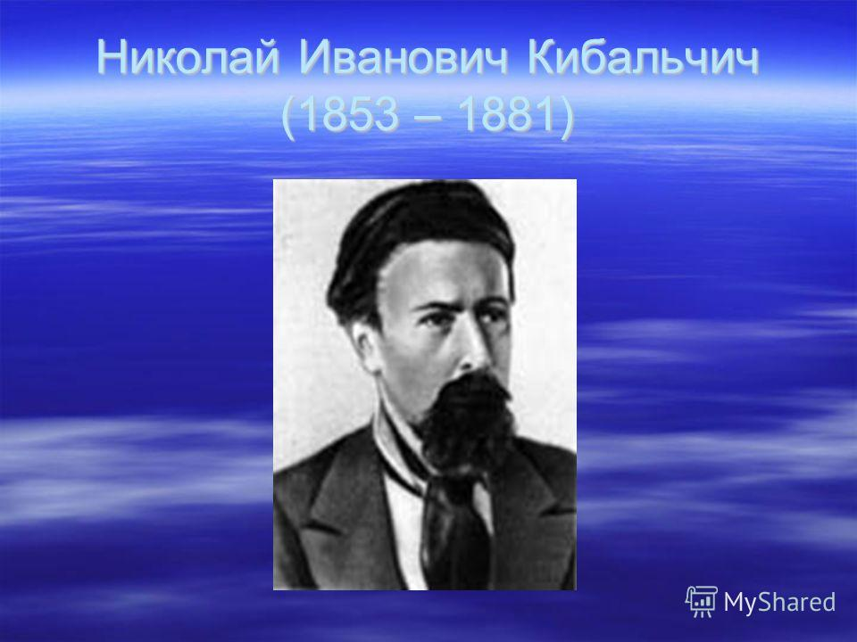 Николай Иванович Кибальчич (1853 – 1881)