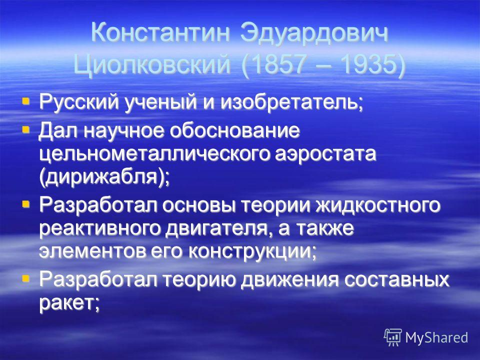 Русский ученый и изобретатель; Русский ученый и изобретатель; Дал научное обоснование цельнометаллического аэростата (дирижабля); Дал научное обоснование цельнометаллического аэростата (дирижабля); Разработал основы теории жидкостного реактивного дви