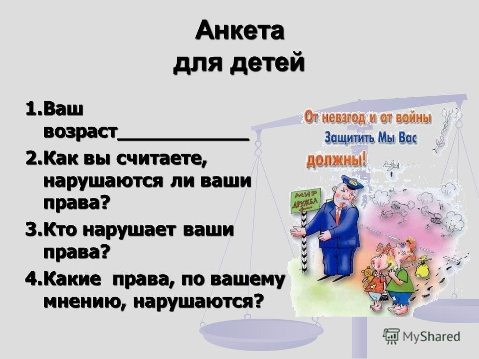 Анкета для детей 1.Ваш возраст___________ 2.Как вы считаете, нарушаются ли ваши права? 3.Кто нарушает ваши права? 4.Какие права, по вашему мнению, нарушаются?