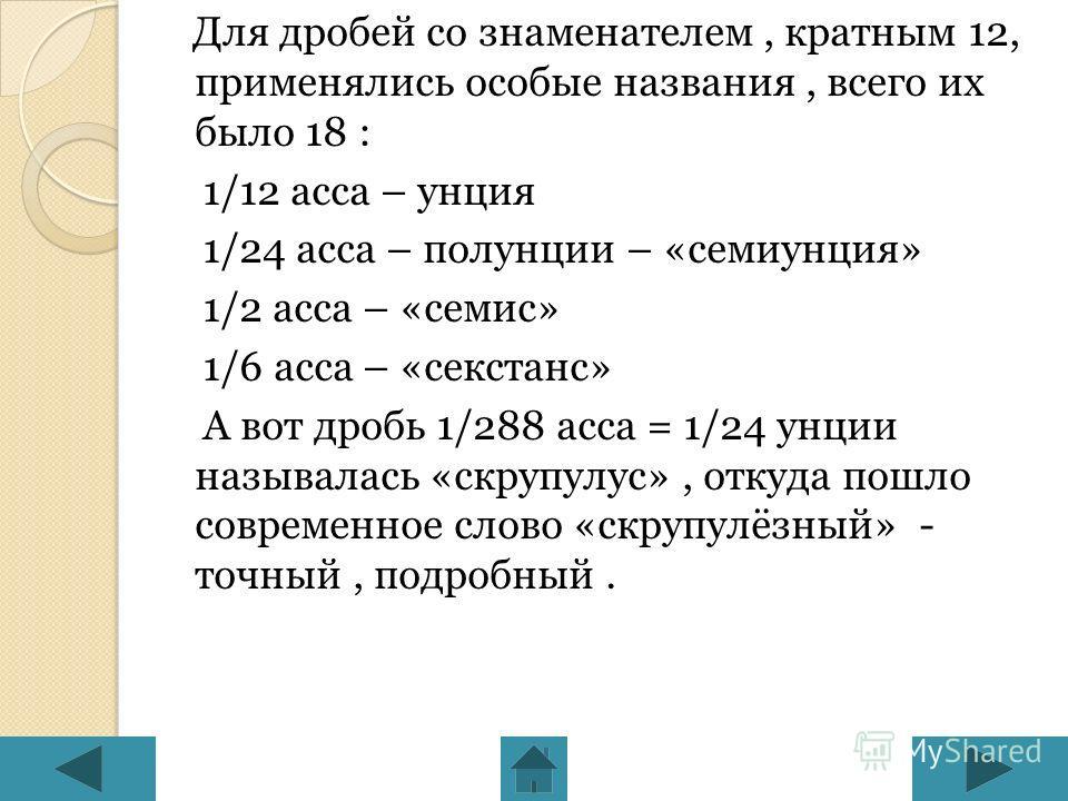 Для дробей со знаменателем, кратным 12, применялись особые названия, всего их было 18 : 1/12 асса – унция 1/24 асса – полунции – «семиунция» 1/2 асса – «семис» 1/6 асса – «секстанс» А вот дробь 1/288 асса = 1/24 унции называлась «скрупулус», откуда п