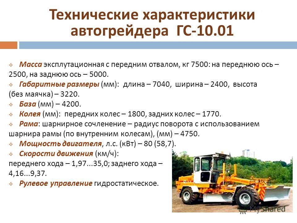 Технические характеристики автогрейдера ГС -10.01 Масса эксплутационная с передним отвалом, кг 7500: на переднюю ось – 2500, на заднюю ось – 5000. Габаритные размеры ( мм ): длина – 7040, ширина – 2400, высота ( без маячка ) – 3220. База ( мм ) – 420