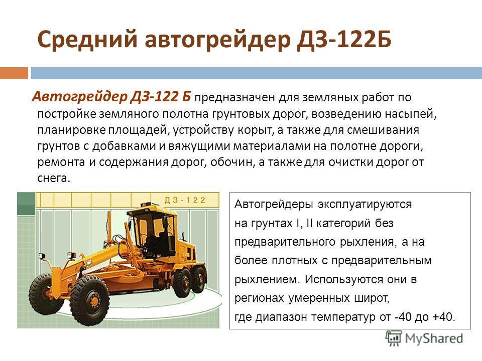 Средний автогрейдер ДЗ -122 Б Автогрейдер ДЗ -122 Б предназначен для земляных работ по постройке земляного полотна грунтовых дорог, возведению насыпей, планировке площадей, устройству корыт, а также для смешивания грунтов с добавками и вяжущими матер