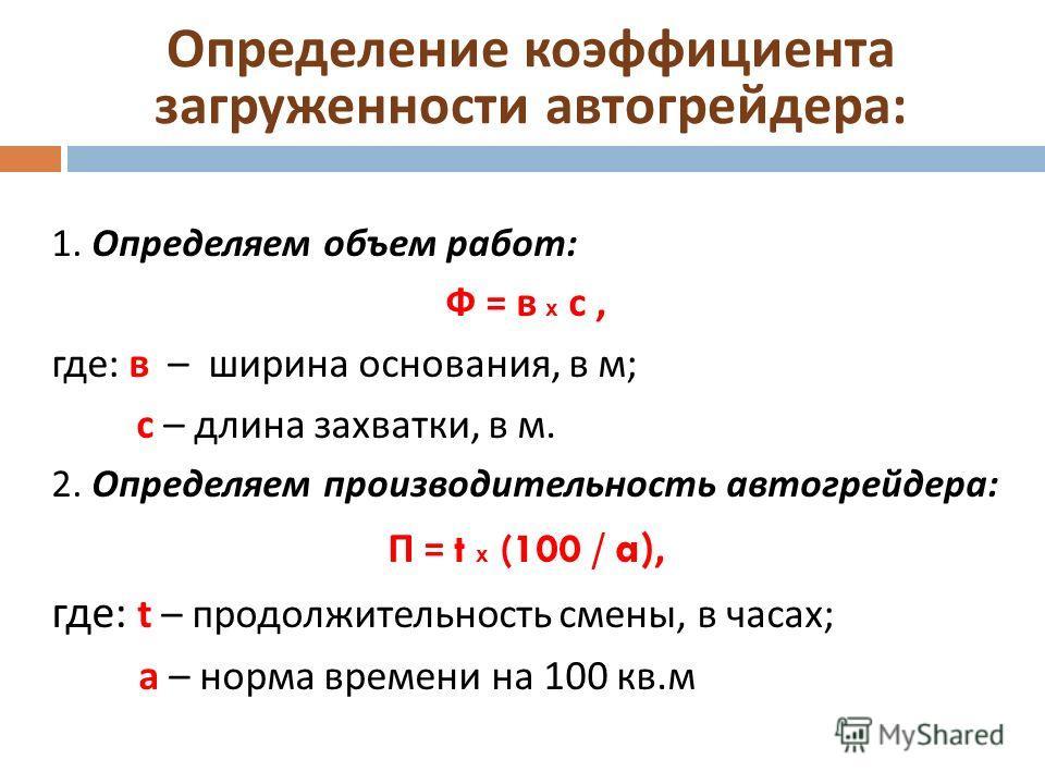 Определение коэффициента загруженности автогрейдера : 1. Определяем объем работ : Ф = в х с, где : в – ширина основания, в м ; с – длина захватки, в м. 2. Определяем производительность автогрейдера : П = t х (100 / a), где : t – продолжительность сме