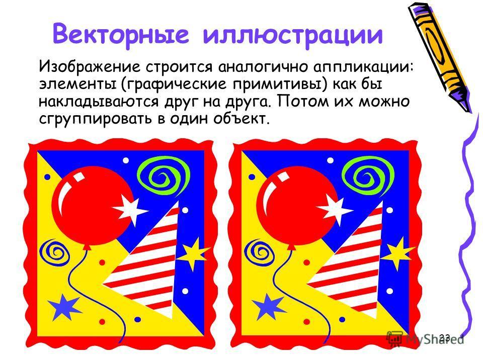 23 Векторные иллюстрации Изображение строится аналогично аппликации: элементы (графические примитивы) как бы накладываются друг на друга. Потом их можно сгруппировать в один объект.