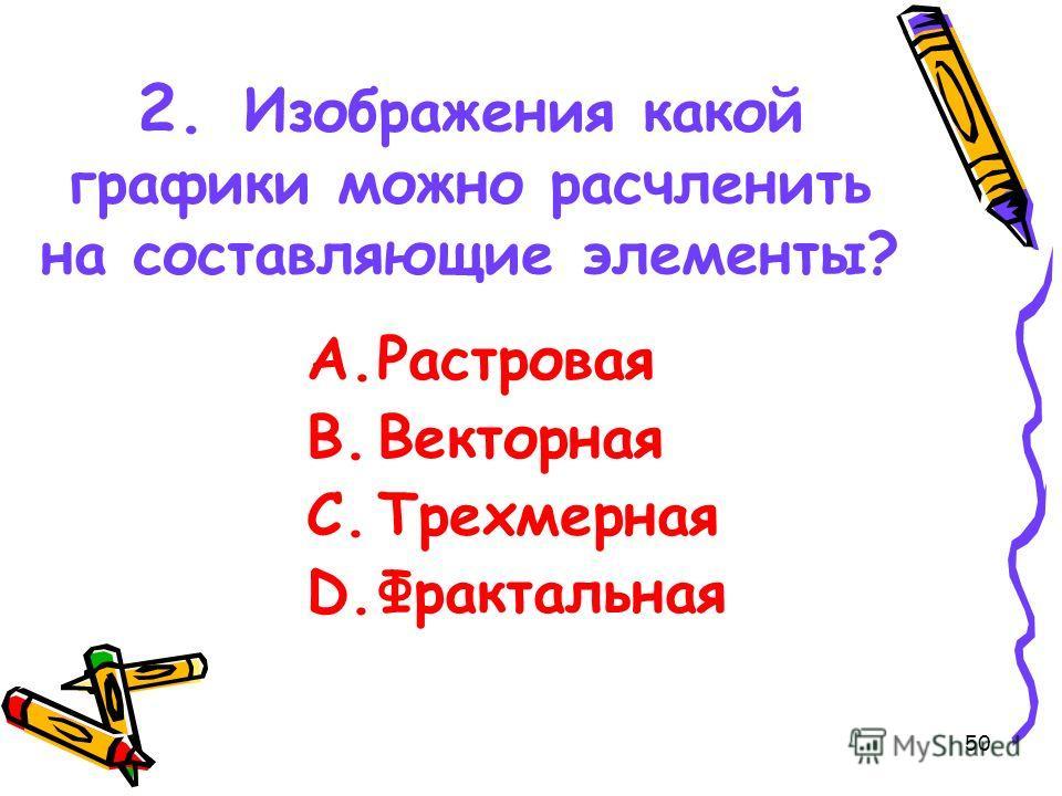 50 2. Изображения какой графики можно расчленить на составляющие элементы? A.Растровая B.Векторная C.Трехмерная D.Фрактальная