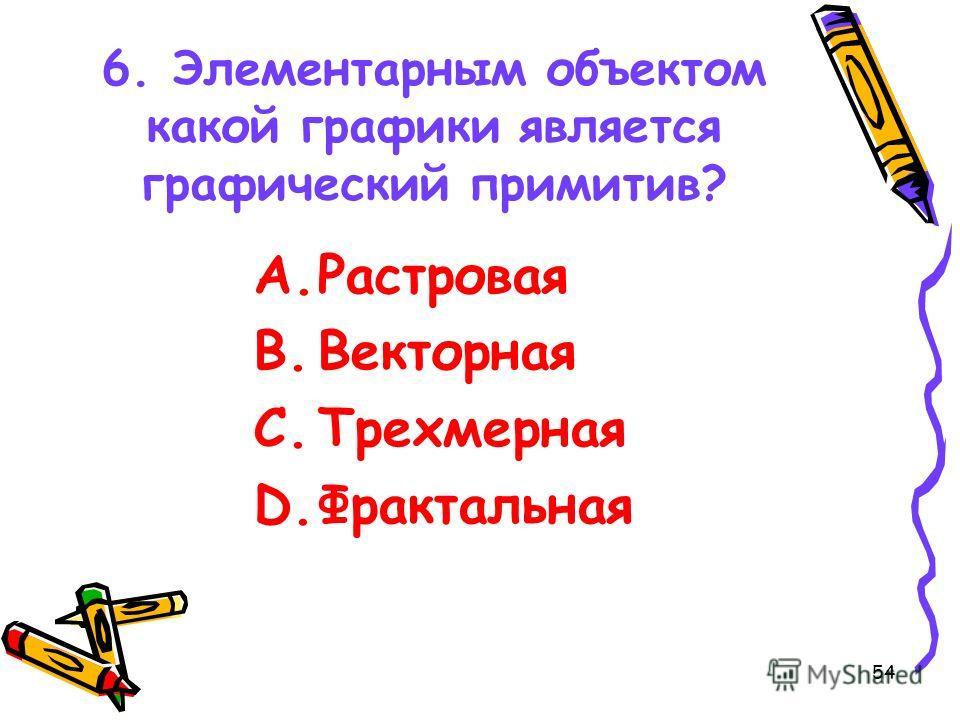 54 6. Элементарным объектом какой графики является графический примитив? A.Растровая B.Векторная C.Трехмерная D.Фрактальная