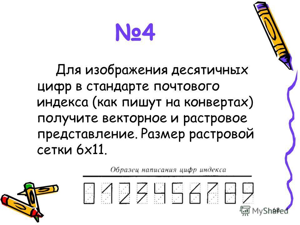 68 4 Для изображения десятичных цифр в стандарте почтового индекса (как пишут на конвертах) получите векторное и растровое представление. Размер растровой сетки 6х11.