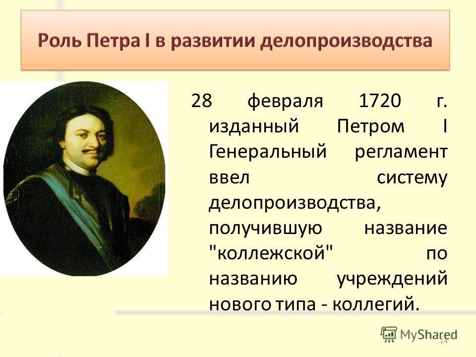 28 февраля 1720 г. изданный Петром I Генеральный регламент ввел систему делопроизводства, получившую название коллежской по названию учреждений нового типа - коллегий. 14