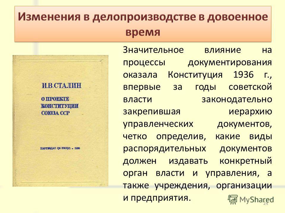 Значительное влияние на процессы документирования оказала Конституция 1936 г., впервые за годы советской власти законодательно закрепившая иерархию управленческих документов, четко определив, какие виды распорядительных документов должен издавать кон