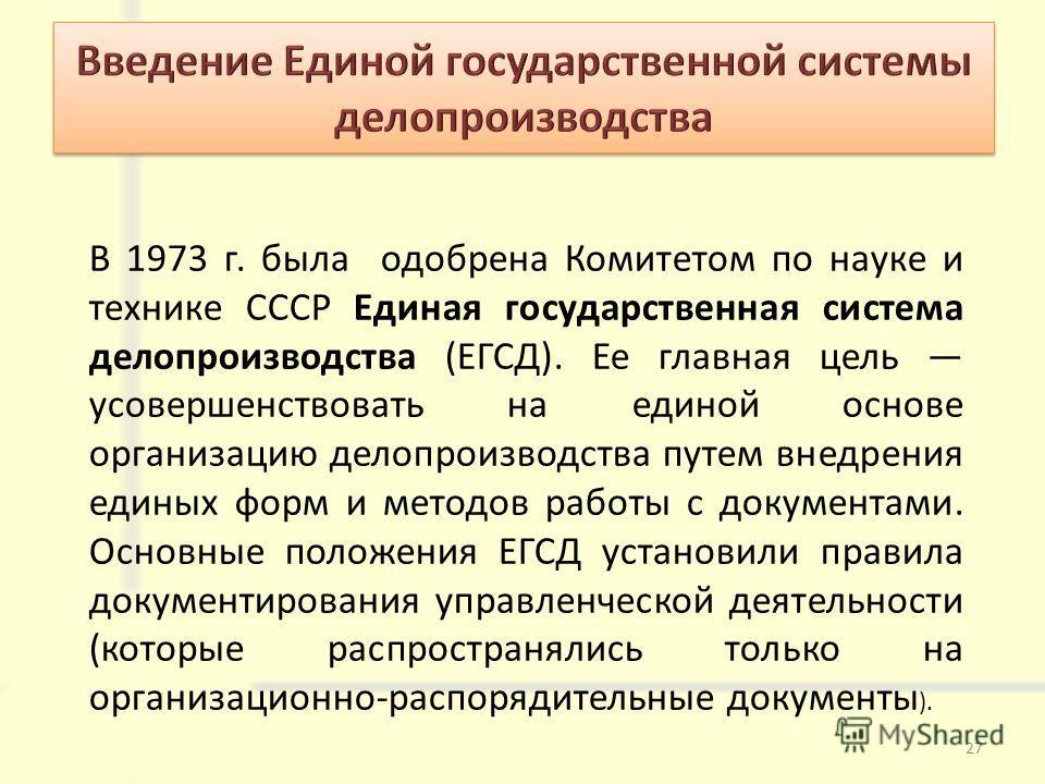В 1973 г. была одобрена Комитетом по науке и технике СССР Единая государственная система делопроизводства (ЕГСД). Ее главная цель усовершенствовать на единой основе организацию делопроизводства путем внедрения единых форм и методов работы с документа