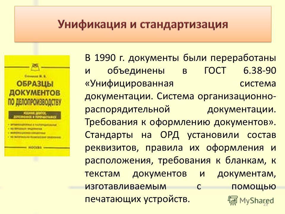 В 1990 г. документы были переработаны и объединены в ГОСТ 6.38-90 «Унифицированная система документации. Система организационно- распорядительной документации. Требования к оформлению документов». Стандарты на ОРД установили состав реквизитов, правил