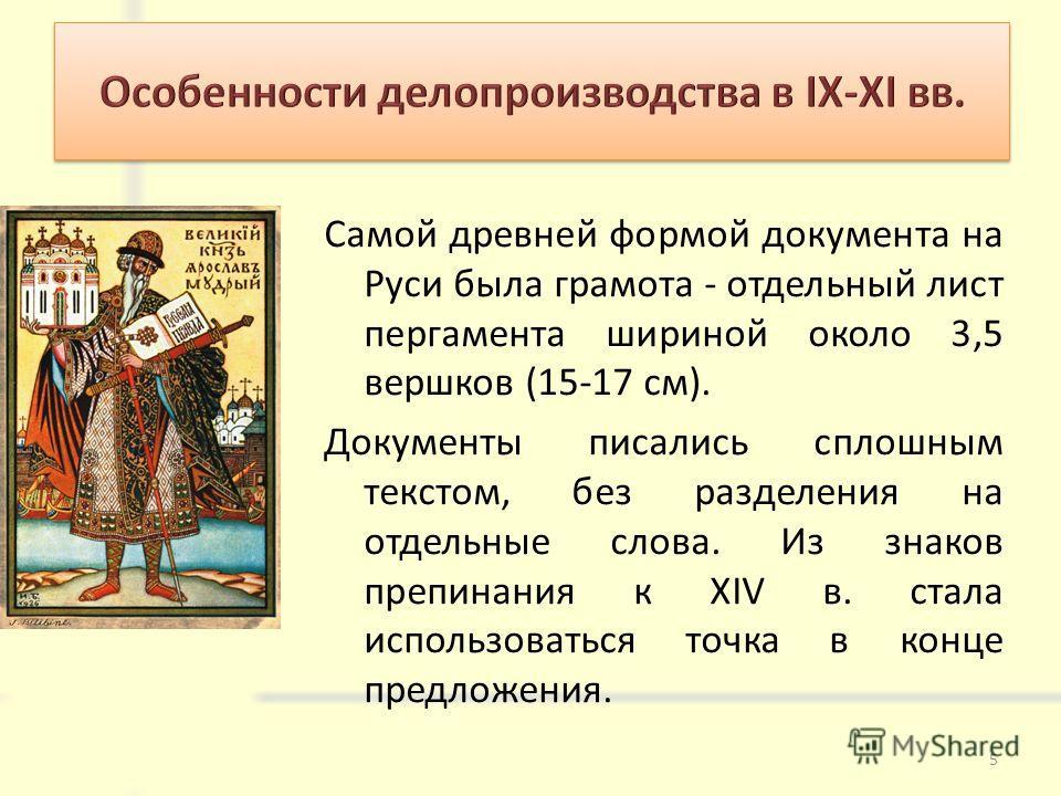 Самой древней формой документа на Руси была грамота - отдельный лист пергамента шириной около 3,5 вершков (15-17 см). Документы писались сплошным текстом, без разделения на отдельные слова. Из знаков препинания к XIV в. стала использоваться точка в к