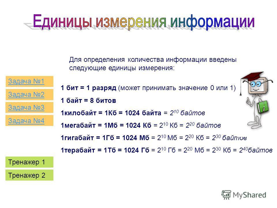 1 бит = 1 разряд (может принимать значение 0 или 1) 1 байт = 8 битов 1килобайт = 1Кб = 1024 байта = 2 10 байтов 1мегабайт = 1Мб = 1024 Кб = 2 10 Кб = 2 20 байтов 1гигабайт = 1Гб = 1024 Мб = 2 10 Мб = 2 20 Кб = 2 30 байтов 1терабайт = 1Тб = 1024 Гб =