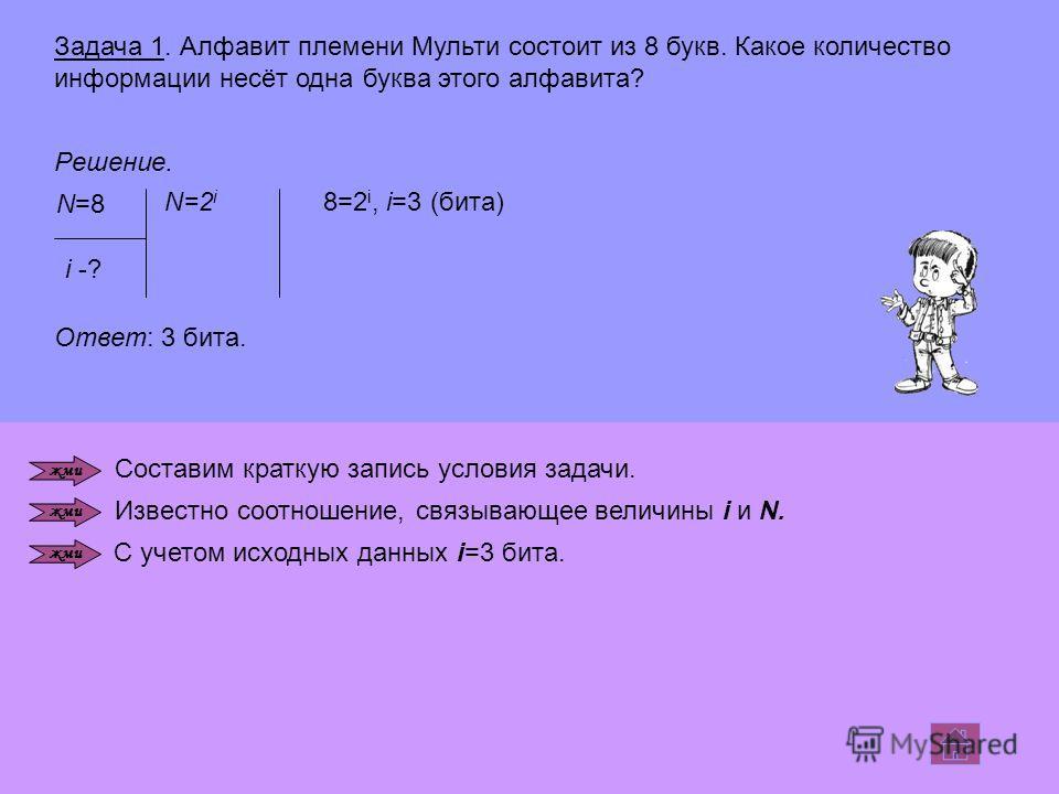 Задача 1. Алфавит племени Мульти состоит из 8 букв. Какое количество информации несёт одна буква этого алфавита? Решение. N=8N=8 i -? N=2 i 8=2 i, i=3 (бита) Ответ: 3 бита. Составим краткую запись условия задачи. Известно соотношение, связывающее вел