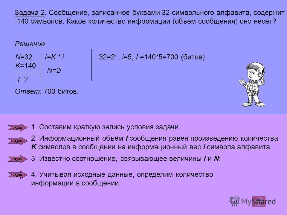 Задача 2. Сообщение, записанное буквами 32-символьного алфавита, содержит 140 символов. Какое количество информации (объем сообщения) оно несёт? Решение. N=32 K=140 I -? I=K * i32=2 i, i=5, I =140*5=700 (битов) Ответ: 700 битов. 1. Составим краткую з