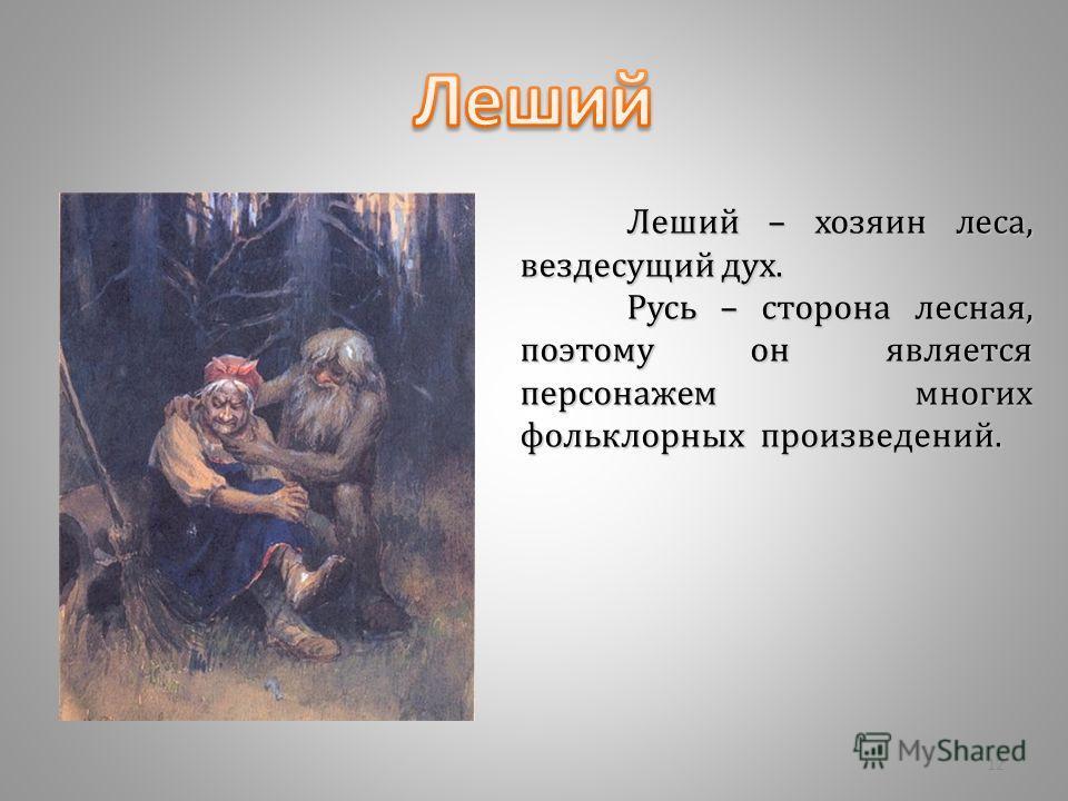 Леший – хозяин леса, вездесущий дух. Русь – сторона лесная, поэтому он является персонажем многих фольклорных произведений. 12