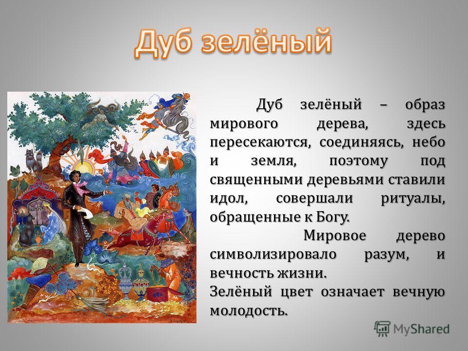 Дуб зелёный – образ мирового дерева, здесь пересекаются, соединяясь, небо и земля, поэтому под священными деревьями ставили идол, совершали ритуалы, обращенные к Богу. Мировое дерево символизировало разум, и вечность жизни. Зелёный цвет означает вечн