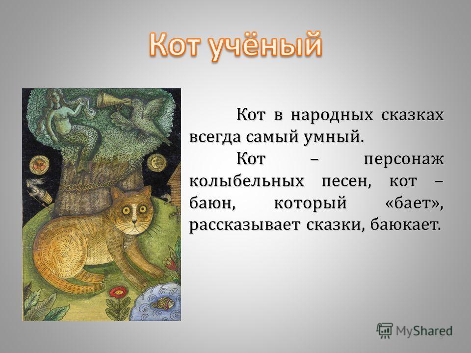 Кот в народных сказках всегда самый умный. Кот – персонаж колыбельных песен, кот – баюн, который «бает», рассказывает сказки, баюкает. 6