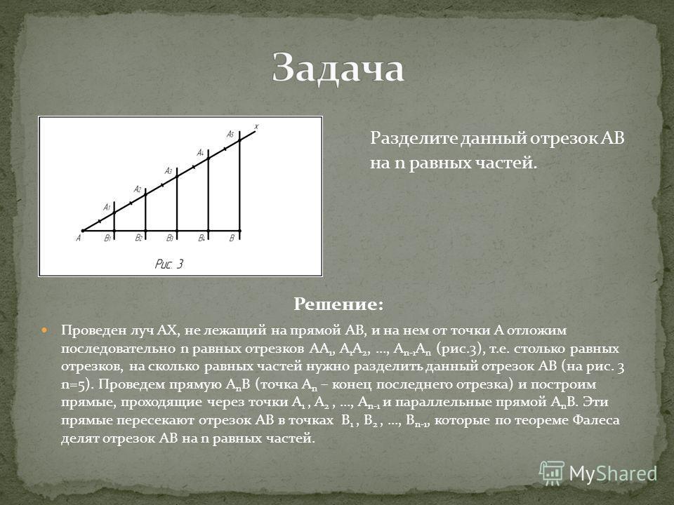 Решение: Проведен луч АХ, не лежащий на прямой АВ, и на нем от точки А отложим последовательно n равных отрезков АА 1, А 1 А 2, …, А n-1 А n (рис.3), т.е. столько равных отрезков, на сколько равных частей нужно разделить данный отрезок АВ (на рис. 3
