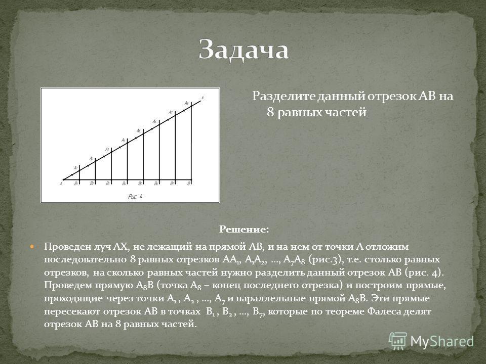 Решение: Проведен луч АХ, не лежащий на прямой АВ, и на нем от точки А отложим последовательно 8 равных отрезков АА 1, А 1 А 2, …, А 7 А 8 (рис.3), т.е. столько равных отрезков, на сколько равных частей нужно разделить данный отрезок АВ (рис. 4). Про