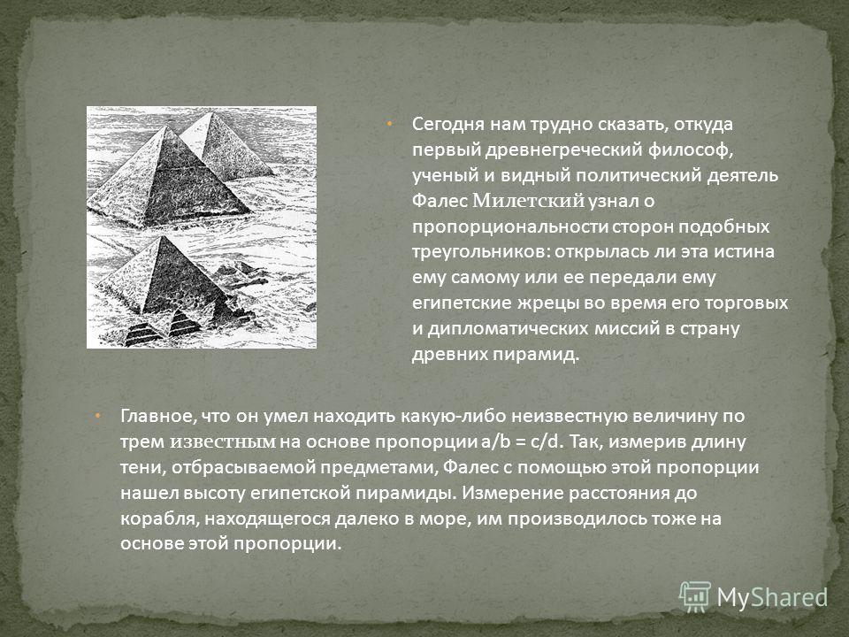 Сегодня нам трудно сказать, откуда первый древнегреческий философ, ученый и видный политический деятель Фалес Милетский узнал о пропорциональности сторон подобных треугольников: открылась ли эта истина ему самому или ее передали ему египетские жрецы