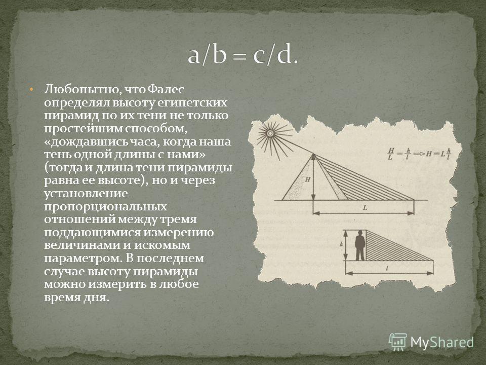 Любопытно, что Фалес определял высоту египетских пирамид по их тени не только простейшим способом, «дождавшись часа, когда наша тень одной длины с нами» (тогда и длина тени пирамиды равна ее высоте), но и через установление пропорциональных отношений