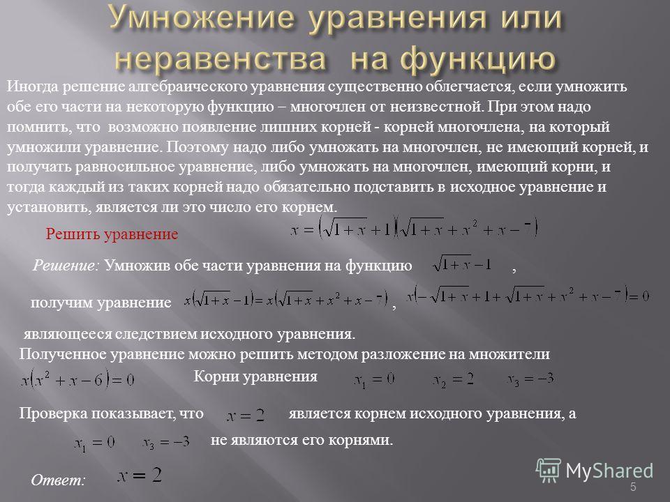 Решить уравнение Решение: Умножив обе части уравнения на функцию, получим уравнение, являющееся следствием исходного уравнения. Полученное уравнение можно решить методом разложение на множители Корни уравнения Проверка показывает, чтоявляется корнем