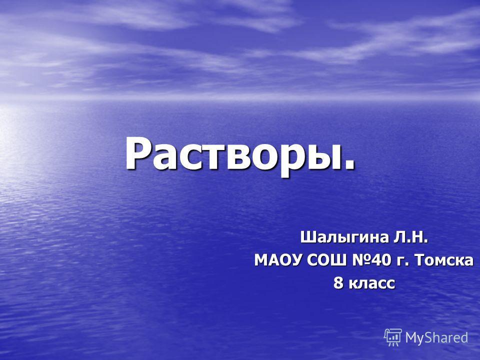 Растворы. Шалыгина Л.Н. МАОУ СОШ 40 г. Томска 8 класс