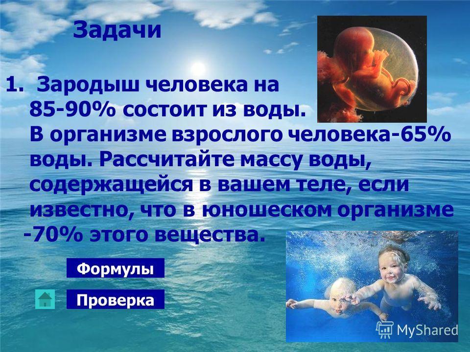 Задачи 1. Зародыш человека на 85-90% состоит из воды. В организме взрослого человека-65% воды. Рассчитайте массу воды, содержащейся в вашем теле, если известно, что в юношеском организме -70% этого вещества. Формулы Проверка