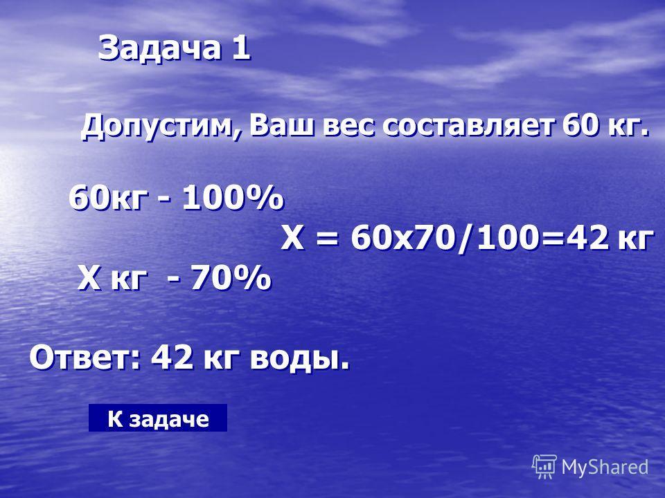 Задача 1 Допустим, Ваш вес составляет 60 кг. 60кг - 100% Х = 60х70/100=42 кг Х кг - 70% Ответ: 42 кг воды. Задача 1 Допустим, Ваш вес составляет 60 кг. 60кг - 100% Х = 60х70/100=42 кг Х кг - 70% Ответ: 42 кг воды. К задаче