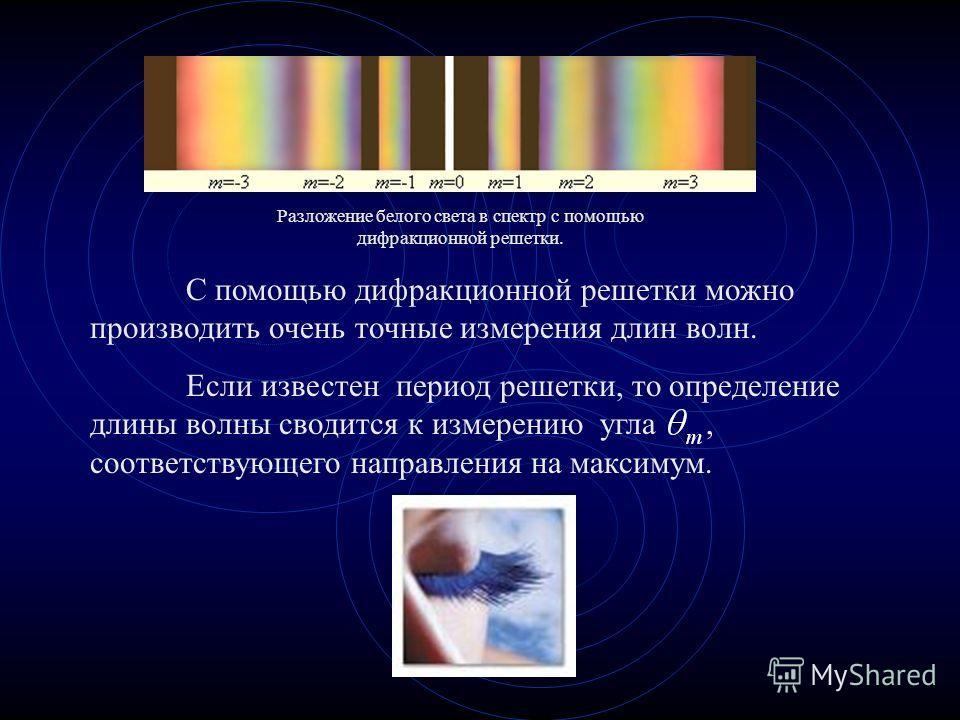 С помощью дифракционной решетки можно производить очень точные измерения длин волн. Если известен период решетки, то определение длины волны сводится к измерению угла, соответствующего направления на максимум. Разложение белого света в спектр с помощ