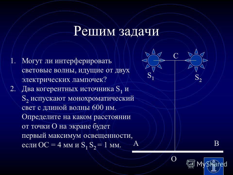 Решим задачи 1.Могут ли интерферировать световые волны, идущие от двух электрических лампочек? 2.Два когерентных источника S 1 и S 2 испускают монохроматический свет с длиной волны 600 нм. Определите на каком расстоянии от точки О на экране будет пер