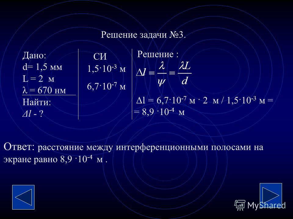 Решение задачи 3. Дано: d= 1,5 мм L = 2 м λ = 670 нм Найти: Δl - ? Решение : СИ 1,5·10 -3 м 6,7·10 -7 м Δl = 6,7·10 -7 м · 2 м / 1,5·10 -3 м = = 8,9 ·10 -4 м Ответ: расстояние между интерференционными полосами на экране равно 8,9 ·10 -4 м.