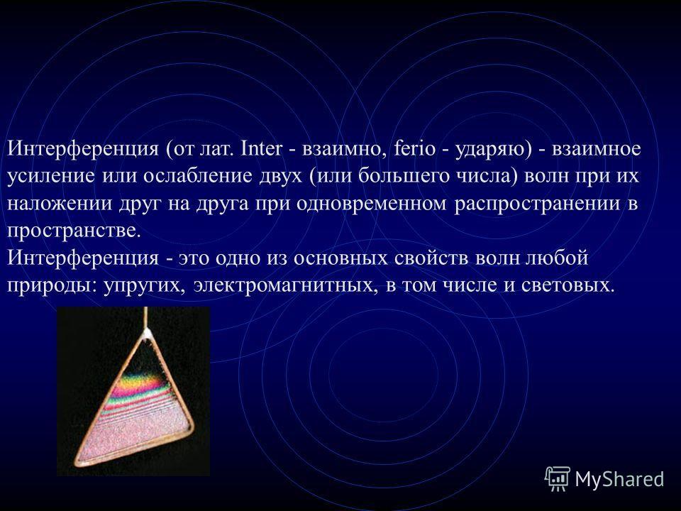 Интерференция (от лат. Inter - взаимно, ferio - ударяю) - взаимное усиление или ослабление двух (или большего числа) волн при их наложении друг на друга при одновременном распространении в пространстве. Интерференция - это одно из основных свойств во