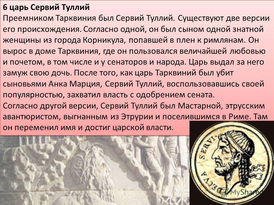 6 царь Сервий Туллий Преемником Тарквиния был Сервий Туллий. Существуют две версии его происхождения. Согласно одной, он был сыном одной знатной женщины из города Корникула, попавшей в плен к римлянам. Он вырос в доме Тарквиния, где он пользовался ве