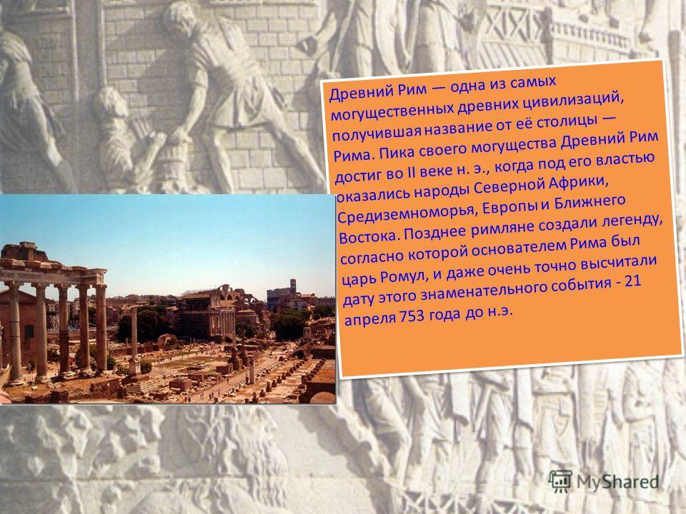 Древний Рим одна из самых могущественных древних цивилизаций, получившая название от её столицы Рима. Пика своего могущества Древний Рим достиг во II веке н. э., когда под его властью оказались народы Северной Африки, Средиземноморья, Европы и Ближне