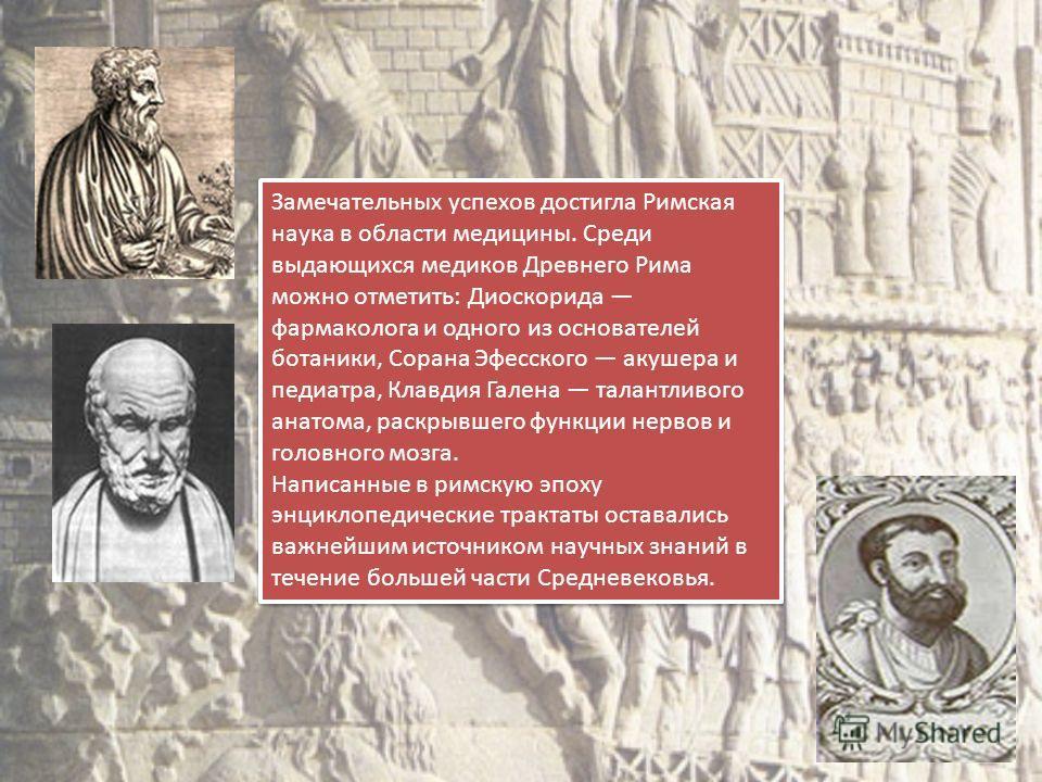 Замечательных успехов достигла Римская наука в области медицины. Среди выдающихся медиков Древнего Рима можно отметить: Диоскорида фармаколога и одного из основателей ботаники, Сорана Эфесского акушера и педиатра, Клавдия Галена талантливого анатома,