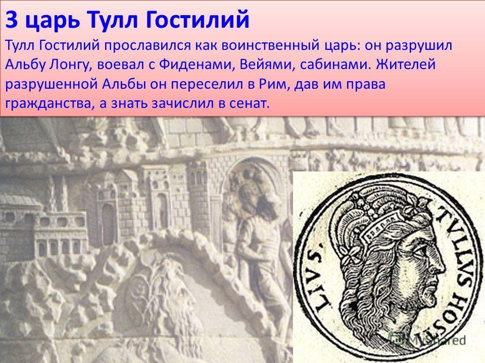3 царь Тулл Гостилий Тулл Гостилий прославился как воинственный царь: он разрушил Альбу Лонгу, воевал с Фиденами, Вейями, сабинами. Жителей разрушенной Альбы он переселил в Рим, дав им права гражданства, а знать зачислил в сенат. 3 царь Тулл Гостилий
