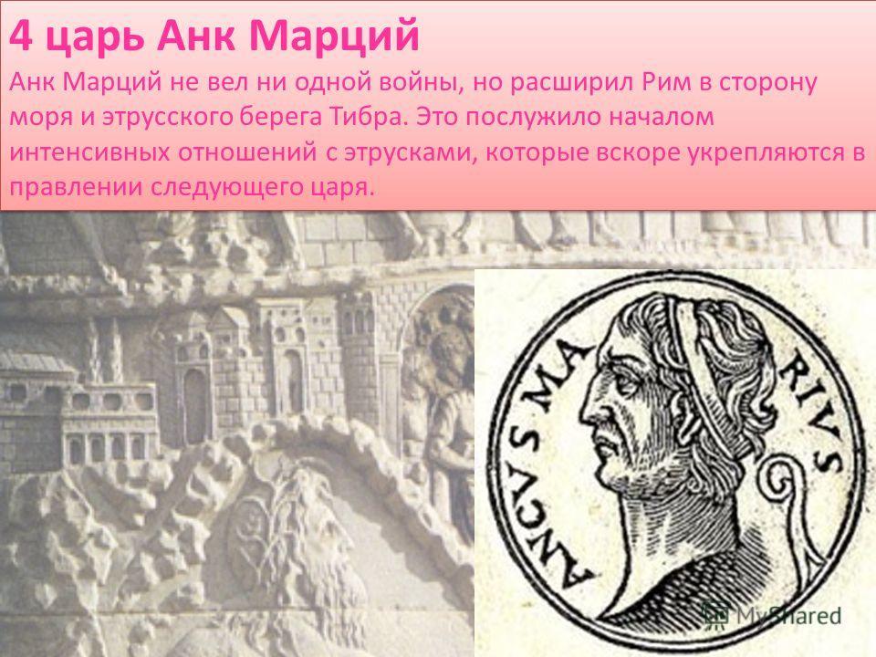 4 царь Анк Марций Анк Марций не вел ни одной войны, но расширил Рим в сторону моря и этрусского берега Тибра. Это послужило началом интенсивных отношений с этрусками, которые вскоре укрепляются в правлении следующего царя. 4 царь Анк Марций Анк Марци