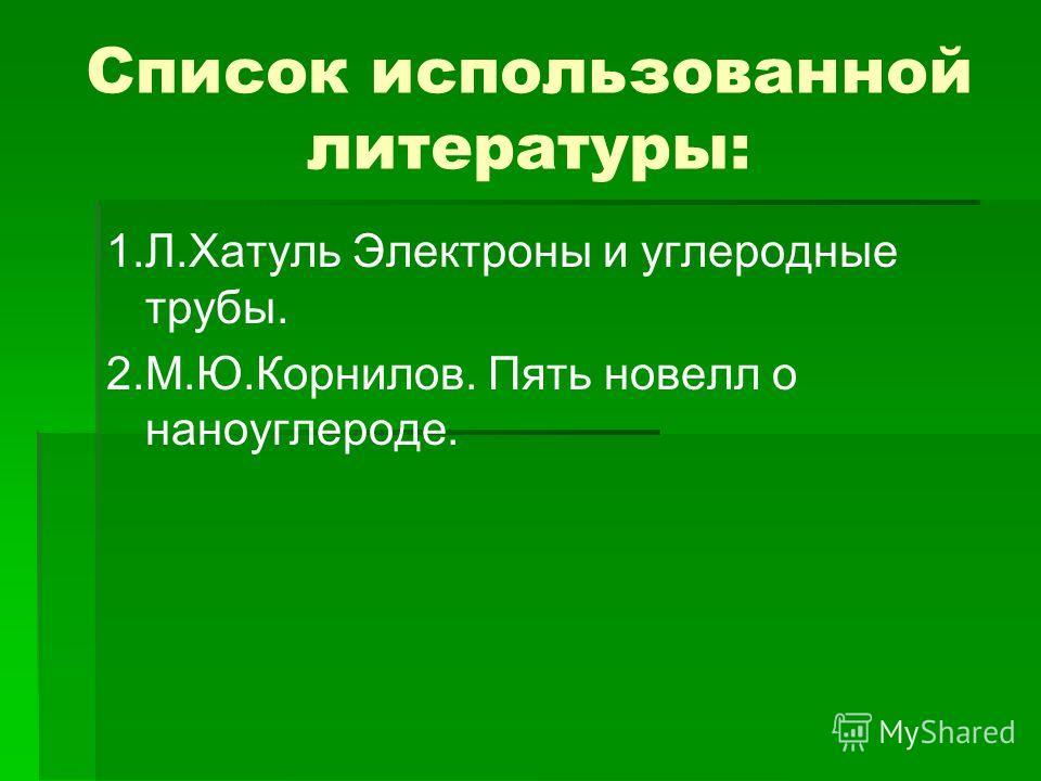 Список использованной литературы: 1.Л.Хатуль Электроны и углеродные трубы. 2.М.Ю.Корнилов. Пять новелл о наноуглероде.