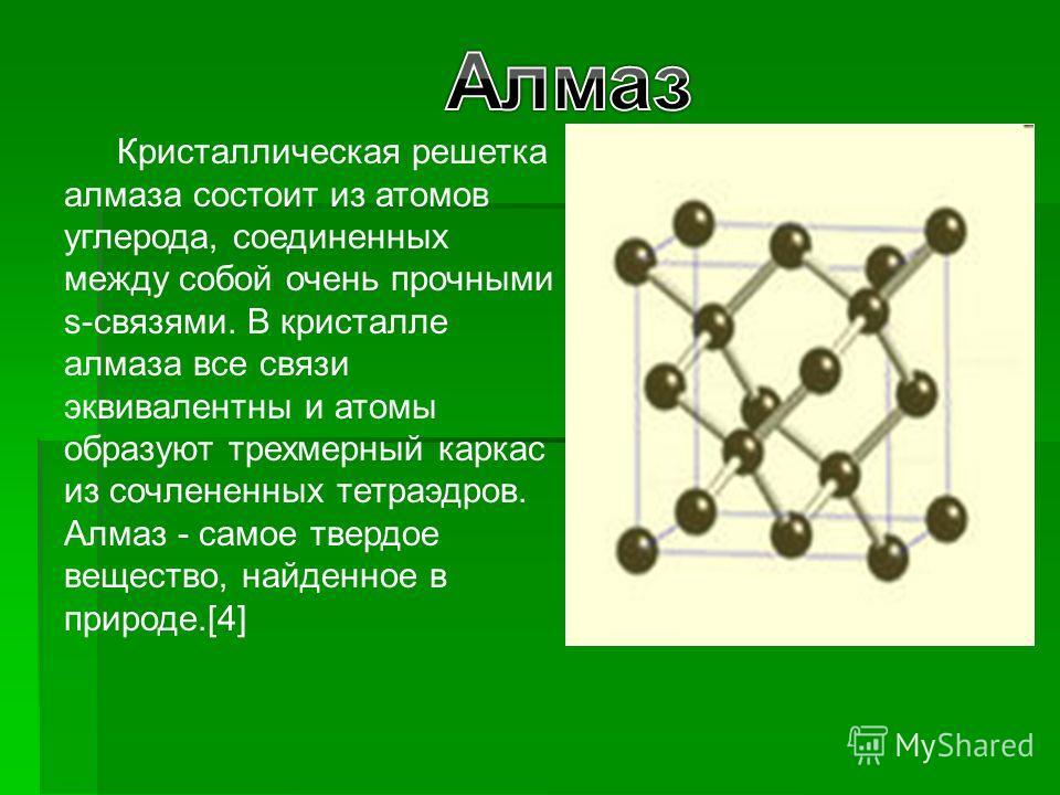 Кристаллическая решетка алмаза состоит из атомов углерода, соединенных между собой очень прочными s-связями. В кристалле алмаза все связи эквивалентны и атомы образуют трехмерный каркас из сочлененных тетраэдров. Алмаз - самое твердое вещество, найде