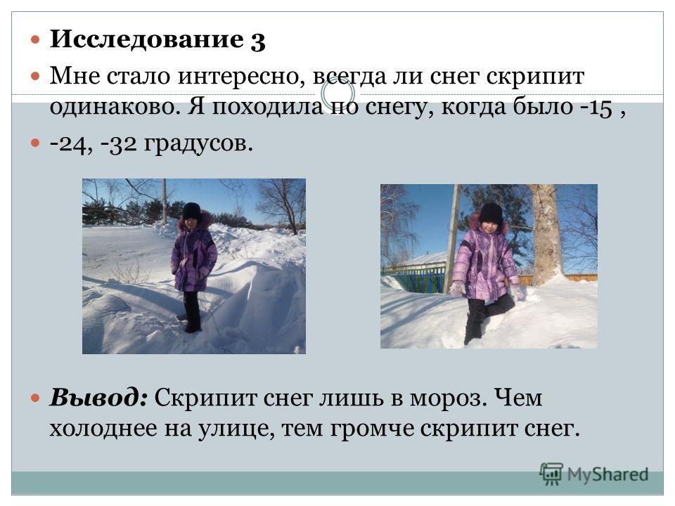 Исследование 3 Мне стало интересно, всегда ли снег скрипит одинаково. Я походила по снегу, когда было -15, -24, -32 градусов. Вывод: Скрипит снег лишь в мороз. Чем холоднее на улице, тем громче скрипит снег.
