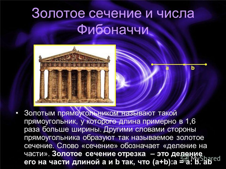 Золотое сечение и числа Фибоначчи Золотым прямоугольником называют такой прямоугольник, у которого длина примерно в 1,6 раза больше ширины. Другими словами стороны прямоугольника образуют так называемое золотое сечение. Слово «сечение» обозначает «де