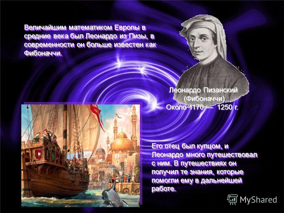 Величайшим математиком Европы в средние века был Леонардо из Пизы, в современности он больше известен как Фибоначчи. Его отец был купцом, и Леонардо много путешествовал с ним. В путешествиях он получил те знания, которые помогли ему в дальнейшей рабо