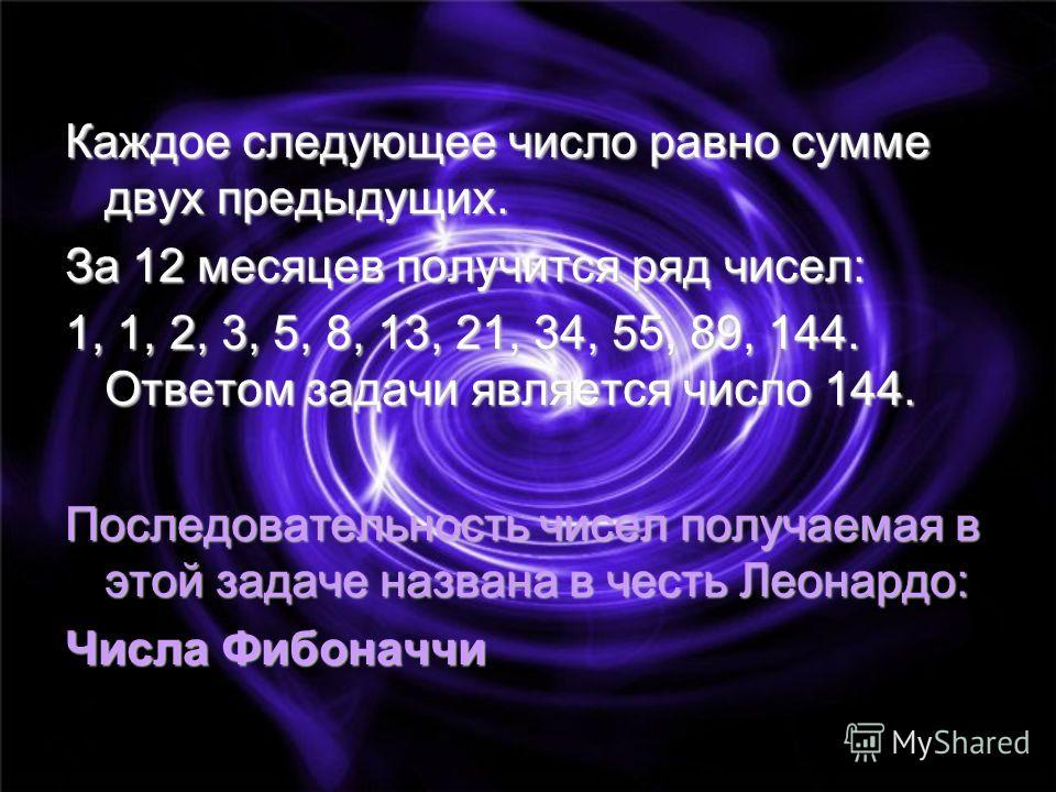 Каждое следующее число равно сумме двух предыдущих. За 12 месяцев получится ряд чисел: 1, 1, 2, 3, 5, 8, 13, 21, 34, 55, 89, 144. Ответом задачи является число 144. Последовательность чисел получаемая в этой задаче названа в честь Леонардо: Числа Фиб