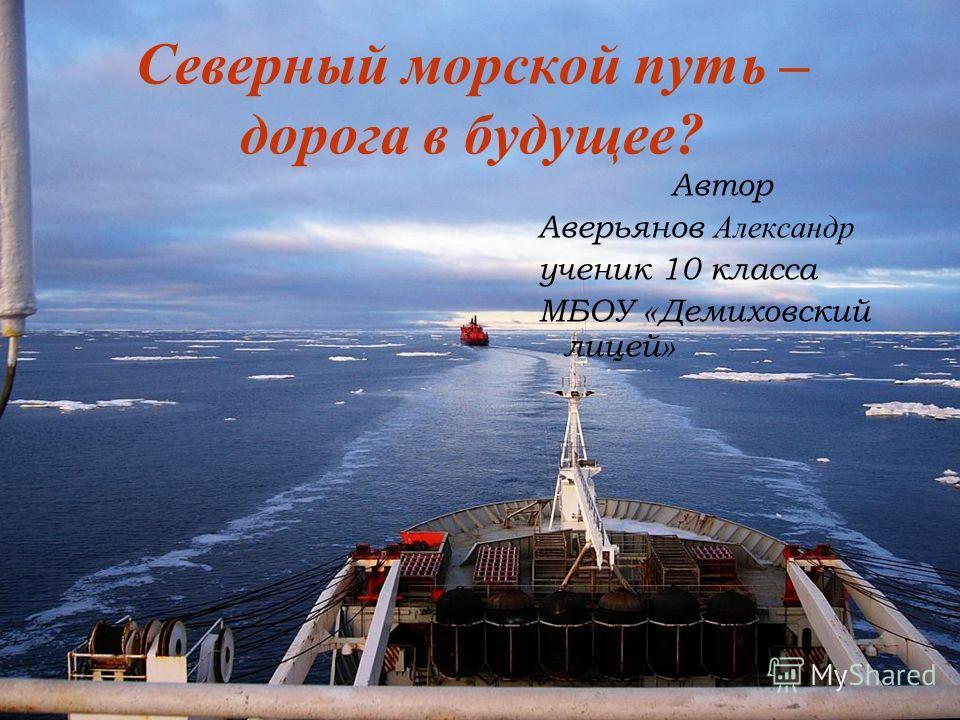 Северный морской путь – дорога в будущее? Автор Аверьянов Александр ученик 10 класса МБОУ « Демиховский лицей »